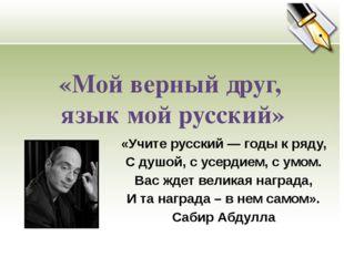 «Мой верный друг, язык мой русский» «Учите русский — годы к ряду, С душой, с