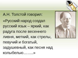 А.Н. Толстой говорил: «Русский народ создал русский язык – яркий, как радуга