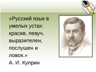 «Русский язык в умелых устах красив, певуч, выразителен, послушен и ловок.» А