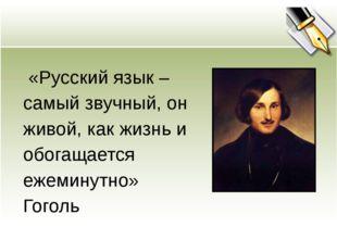 «Русский язык – самый звучный, он живой, как жизнь и обогащается ежеминутно»