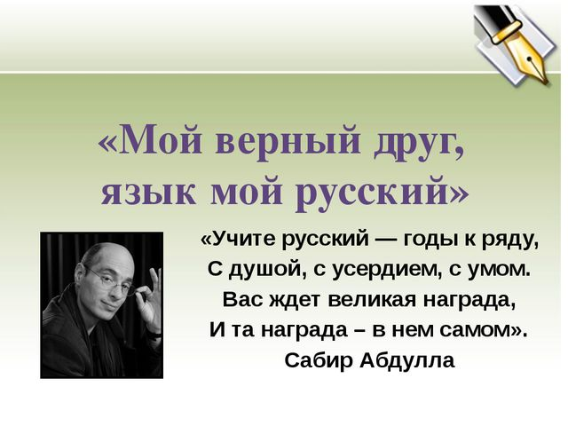 «Мой верный друг, язык мой русский» «Учите русский — годы к ряду, С душой, с...