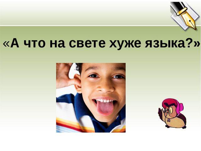 «А что на свете хуже языка?»