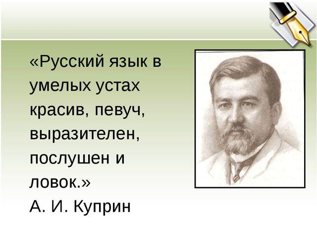 «Русский язык в умелых устах красив, певуч, выразителен, послушен и ловок.» А...