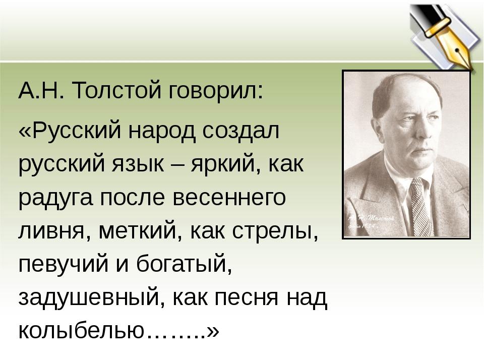 А.Н. Толстой говорил: «Русский народ создал русский язык – яркий, как радуга...