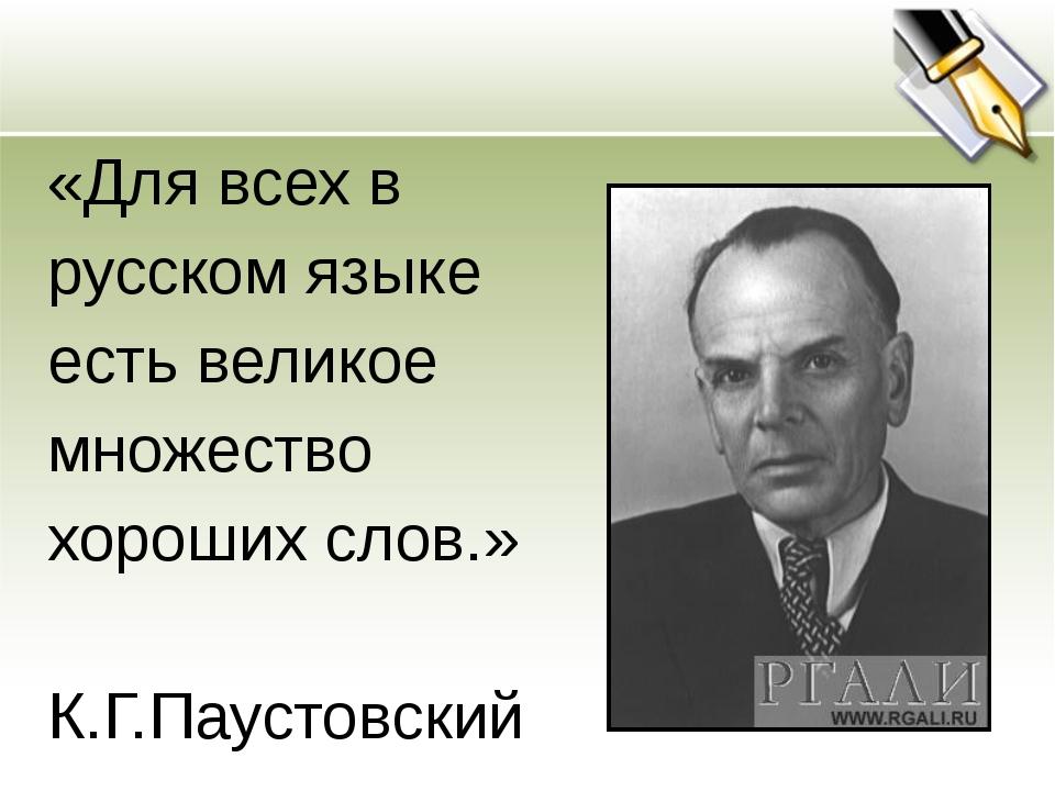 «Для всех в русском языке есть великое множество хороших слов.» К.Г.Паустовский