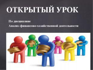 ОТКРЫТЫЙ УРОК По дисциплине Анализ финансово-хозяйственной деятельности {