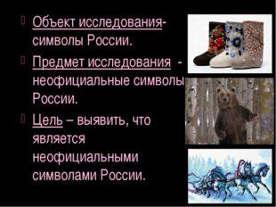Объект исследования- символы России. Предмет исследования - неофициальные сим