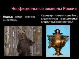 Неофициальные символы России Медведь символ -животное нашей страны. Самовар -