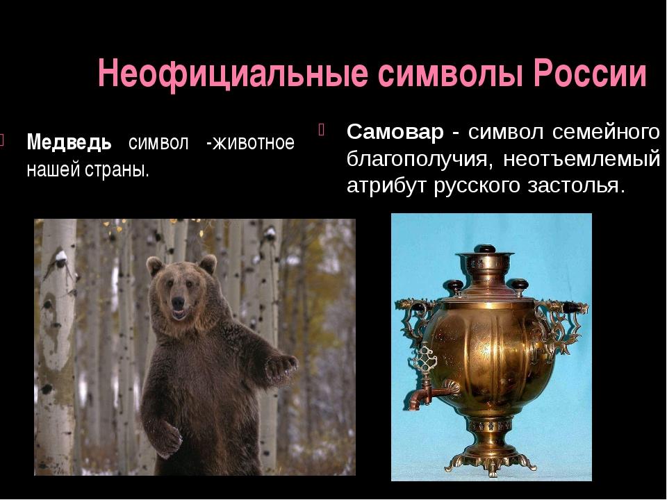 Неофициальные символы России Медведь символ -животное нашей страны. Самовар -...
