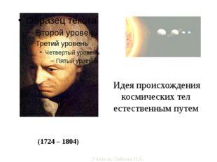Иммануи́л Кант (1724 – 1804) Идея происхождения космических тел естественным