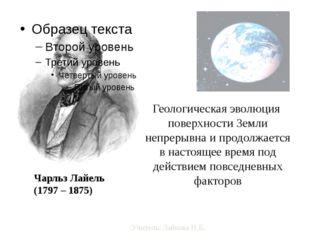 Чарльз Лайель (1797 – 1875) Геологическая эволюция поверхности Земли непреры