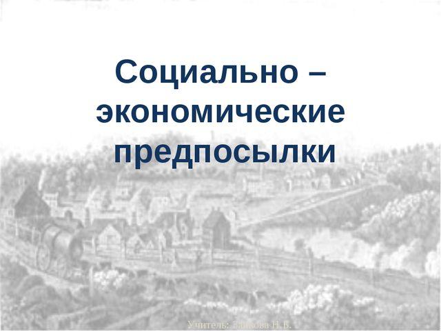 Социально – экономические предпосылки Учитель: Зайкова Н.Б.