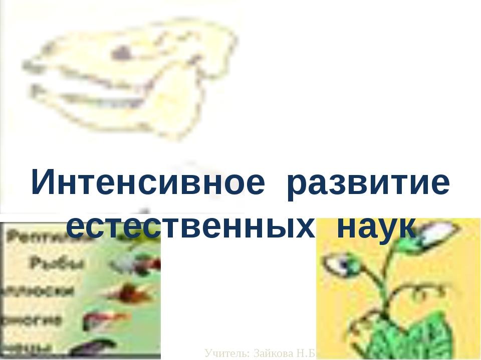 Интенсивное развитие естественных наук Учитель: Зайкова Н.Б.