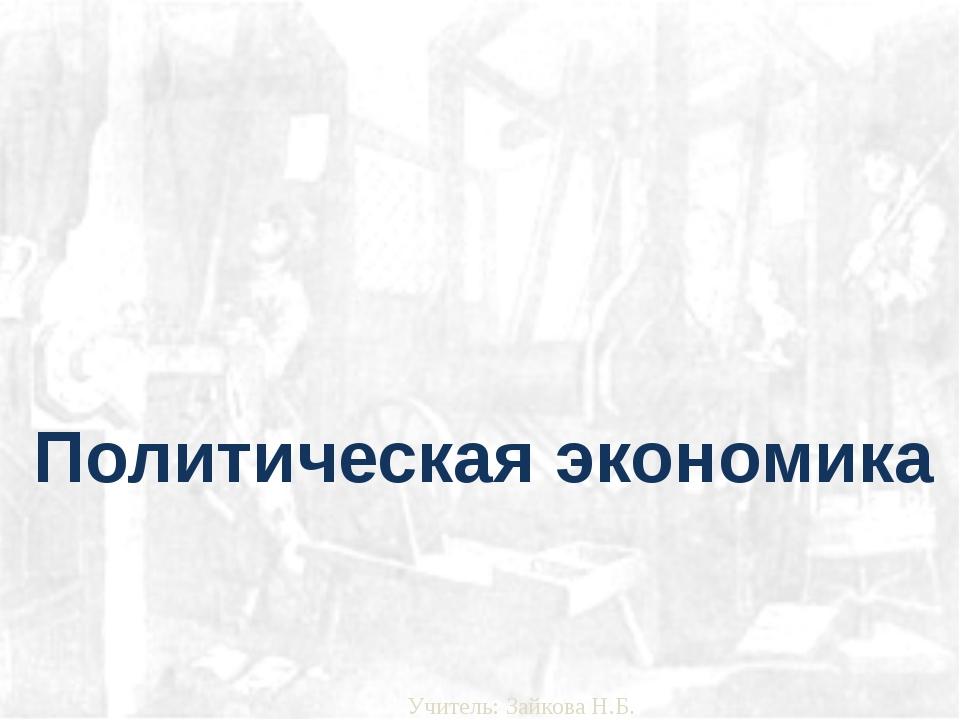 Политическая экономика Учитель: Зайкова Н.Б.