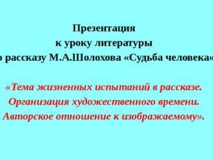 Презентация к уроку литературы по рассказу М.А.Шолохова «Судьба человека» «Те