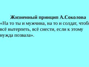 Жизненный принцип А.Соколова «На то ты и мужчина, на то и солдат, чтобы всё в