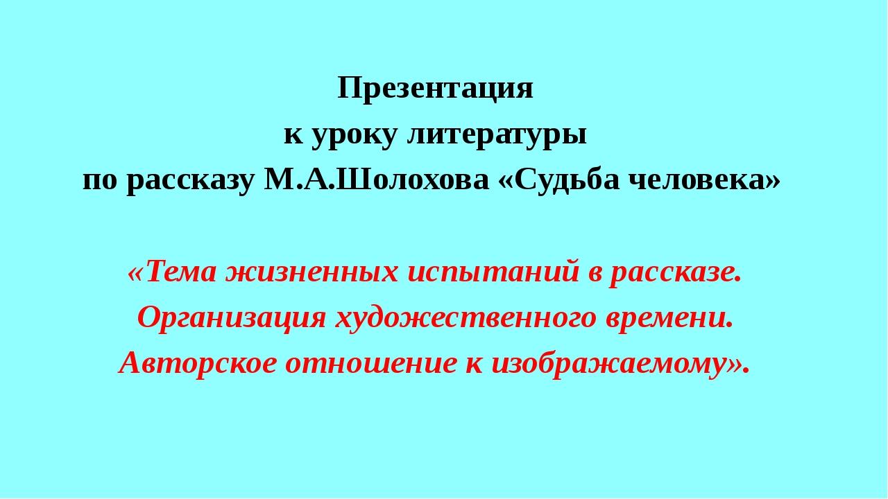 Презентация к уроку литературы по рассказу М.А.Шолохова «Судьба человека» «Те...