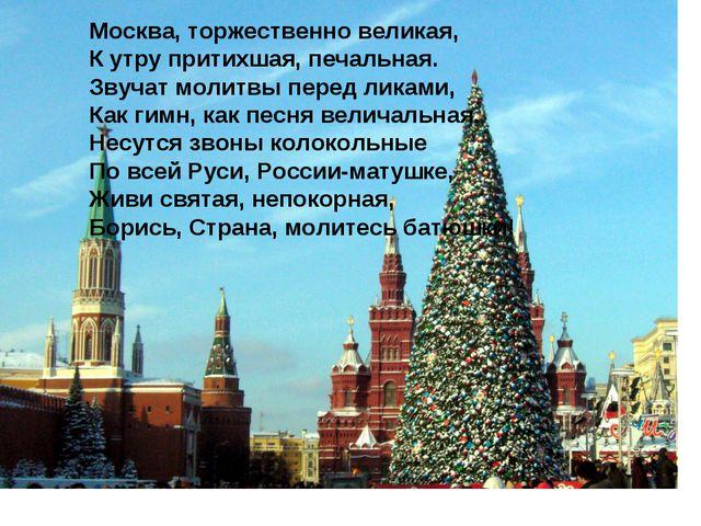 Москва, торжественно великая, К утру притихшая, печальная. Звучат молитвы пер...