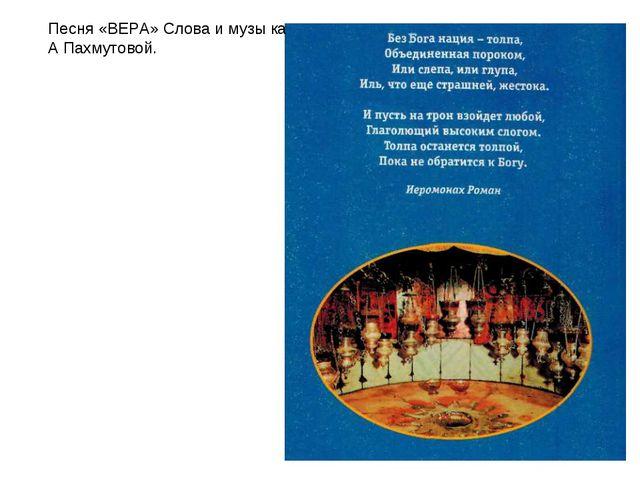 Песня «ВЕРА» Слова и музы ка А Пахмутовой.