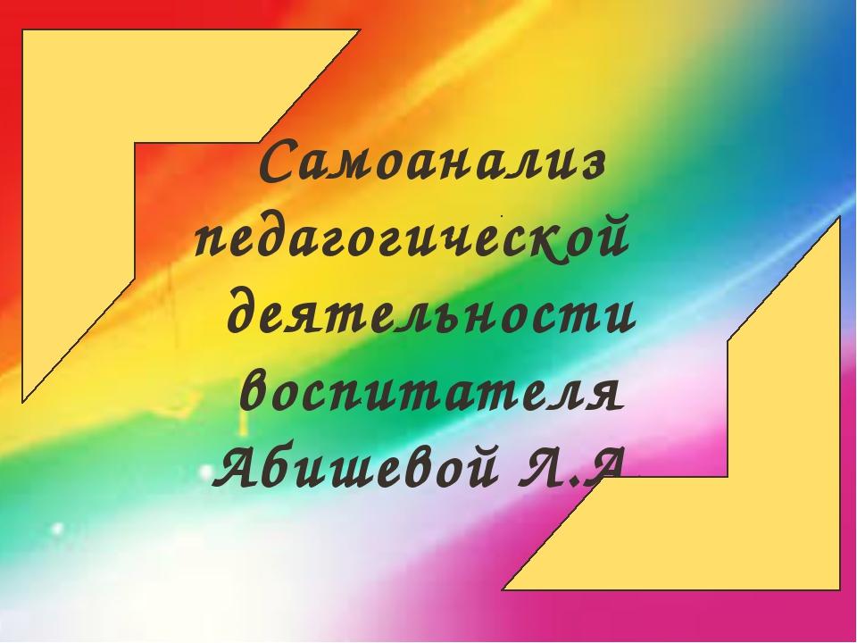 Самоанализ педагогической деятельности воспитателя Абишевой Л.А.