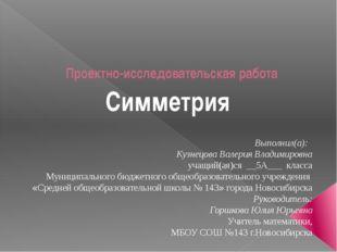 Проектно-исследовательская работа Симметрия Выполнил(а): Кузнецова Валерия Вл