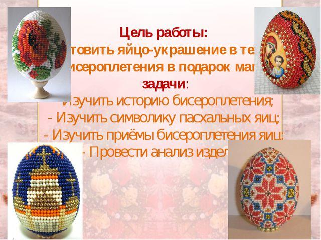 Цель работы: Изготовить яйцо-украшение в технике бисероплетения в подарок мам...