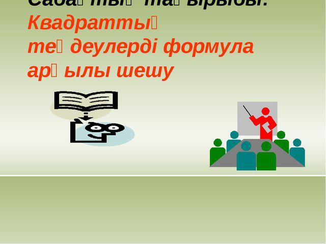 Сабақтың тақырыбы: Квадраттық теңдеулерді формула арқылы шешу