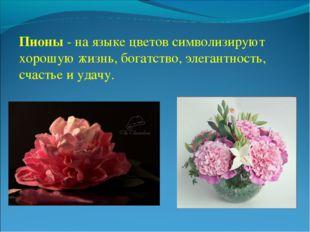 Пионы - на языке цветов символизируют хорошую жизнь, богатство, элегантность