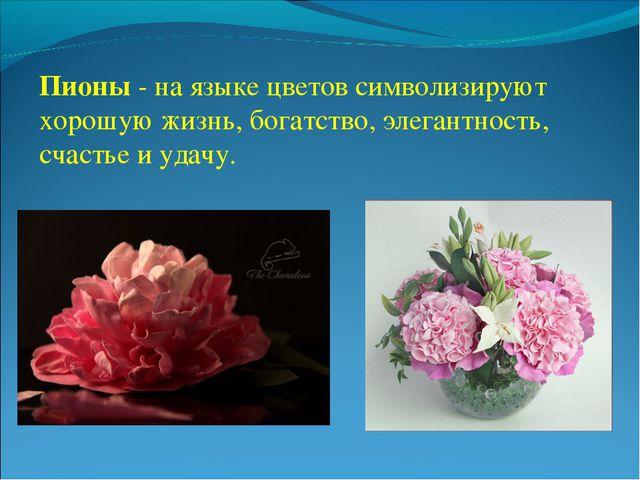 Пионы - на языке цветов символизируют хорошую жизнь, богатство, элегантность...
