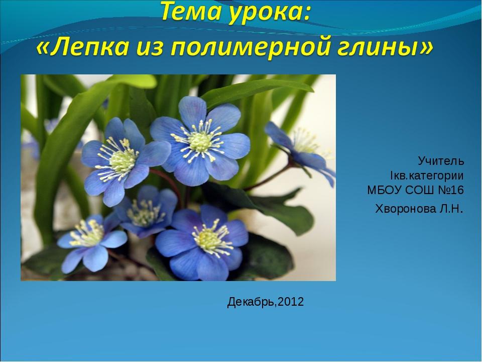 Учитель Iкв.категории МБОУ СОШ №16 Хворонова Л.Н. Декабрь,2012