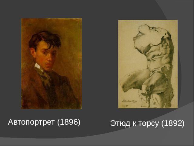 Автопортрет (1896) Этюд к торсу (1892)