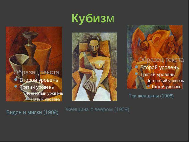 Кубизм Бидон и миски (1908) Женщина с веером (1909) Три женщины (1908)