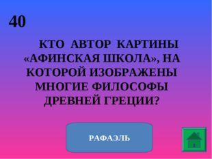 40 КТО АВТОР КАРТИНЫ «АФИНСКАЯ ШКОЛА», НА КОТОРОЙ ИЗОБРАЖЕНЫ МНОГИЕ ФИЛОСОФЫ