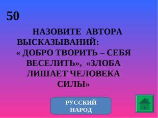 50 НАЗОВИТЕ АВТОРА ВЫСКАЗЫВАНИЙ: « ДОБРО ТВОРИТЬ – СЕБЯ ВЕСЕЛИТЬ», «ЗЛОБА ЛИШ