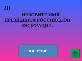 20 НАЗОВИТЕ ИМЯ ПРЕЗИДЕНТА РОССИЙСКОЙ ФЕДЕРАЦИИ. В.В. ПУТИН
