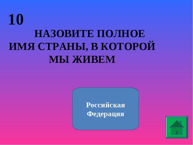 10 НАЗОВИТЕ ПОЛНОЕ ИМЯ СТРАНЫ, В КОТОРОЙ МЫ ЖИВЕМ Российская Федерация