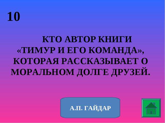 10 КТО АВТОР КНИГИ «ТИМУР И ЕГО КОМАНДА», КОТОРАЯ РАССКАЗЫВАЕТ О МОРАЛЬНОМ ДО...