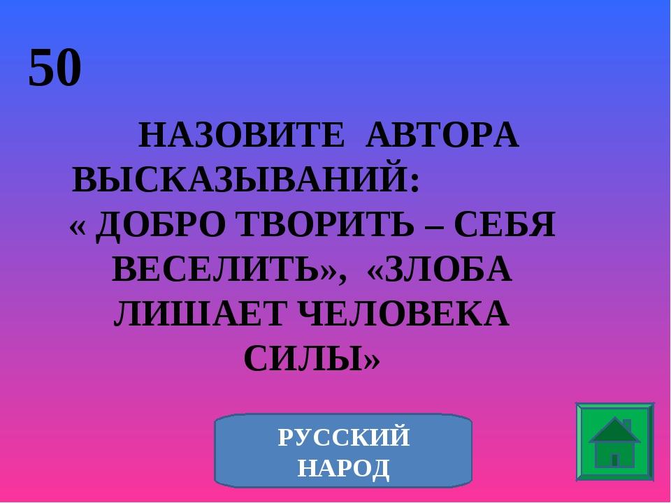 50 НАЗОВИТЕ АВТОРА ВЫСКАЗЫВАНИЙ: « ДОБРО ТВОРИТЬ – СЕБЯ ВЕСЕЛИТЬ», «ЗЛОБА ЛИШ...