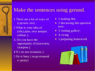 Make the sentences using gerund. 1 There are a lot of ways of (сделать это) .