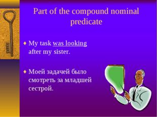 Part of the compound nominal predicate My task was looking after my sister. М