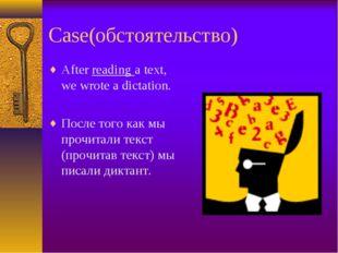 Case(обстоятельство) After reading a text, we wrote a dictation. После того к