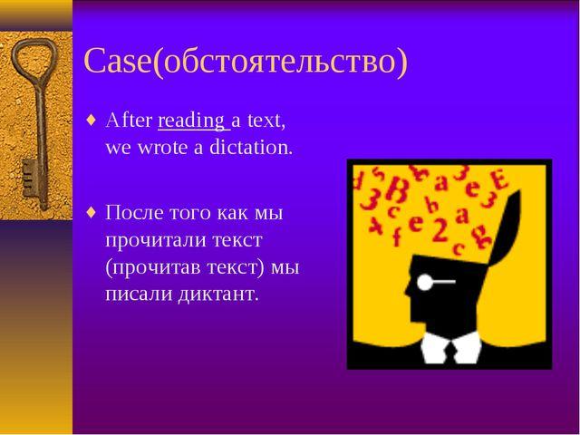 Case(обстоятельство) After reading a text, we wrote a dictation. После того к...