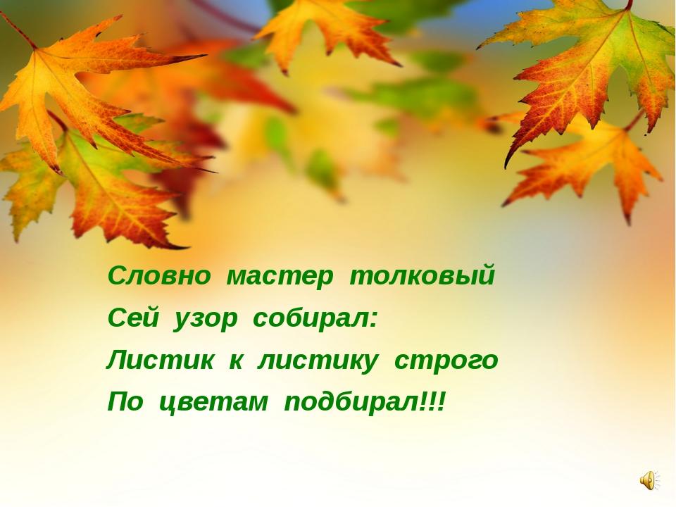 Словно мастер толковый Сей узор собирал: Листик к листику строго По цветам п...
