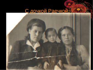С дочкой Раечкой
