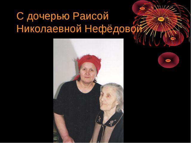 С дочерью Раисой Николаевной Нефёдовой
