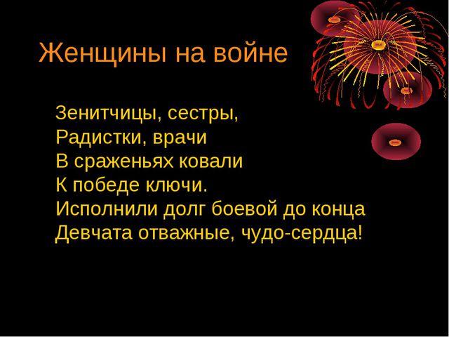 Женщины на войне Зенитчицы, сестры, Радистки, врачи В сраженьях ковали К побе...