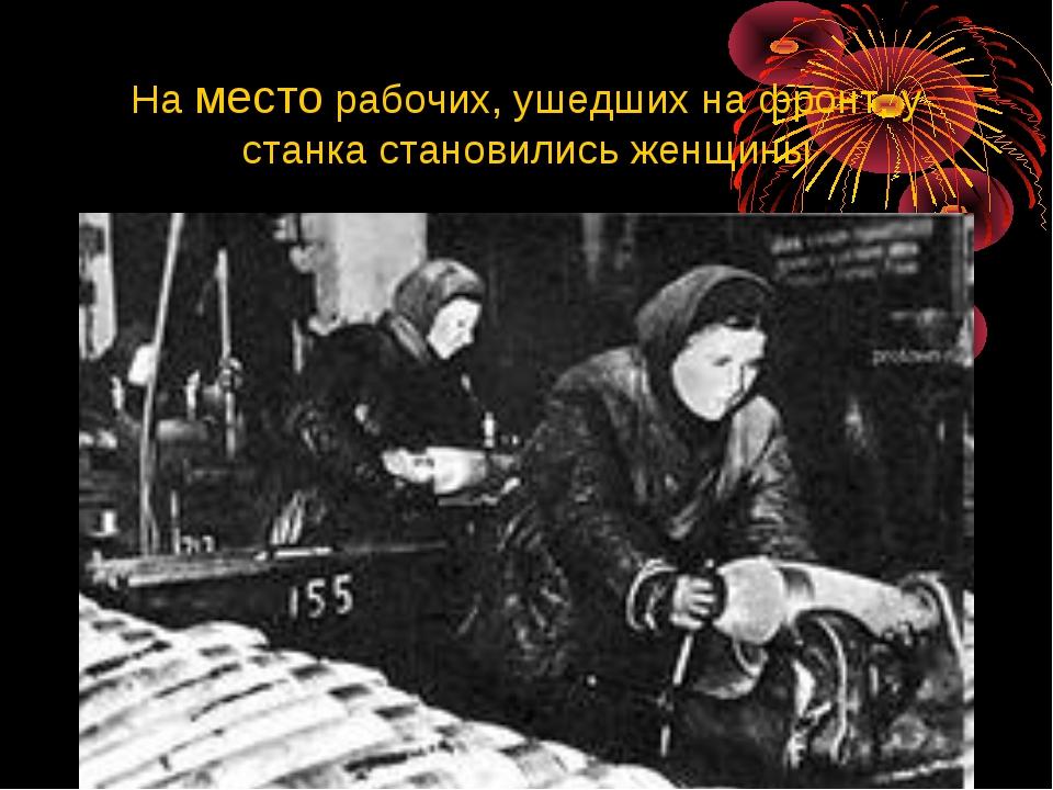 На место рабочих, ушедших на фронт, у станка становились женщины