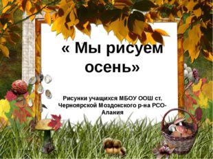« Мы рисуем осень» Рисунки учащихся МБОУ ООШ ст. Черноярской Моздокского р-на