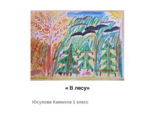 « В лесу» Юсупова Камилла 1 класс