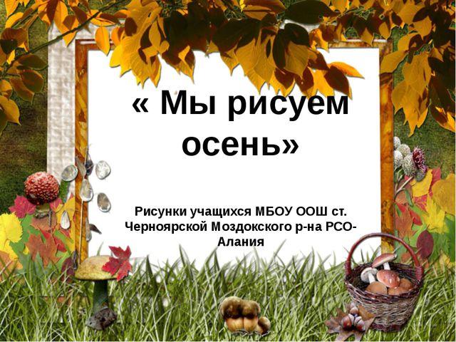 « Мы рисуем осень» Рисунки учащихся МБОУ ООШ ст. Черноярской Моздокского р-на...